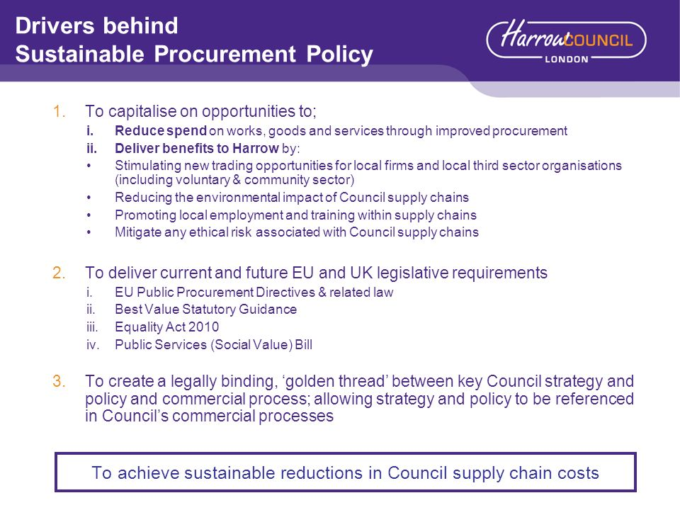 Drivers behind Sustainable Procurement Policy 1.To capitalise on opportunities to; i.Reduce spend on works, goods and services through improved procur