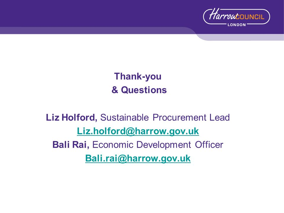 Thank-you & Questions Liz Holford, Sustainable Procurement Lead Liz.holford@harrow.gov.uk Bali Rai, Economic Development Officer Bali.rai@harrow.gov.u