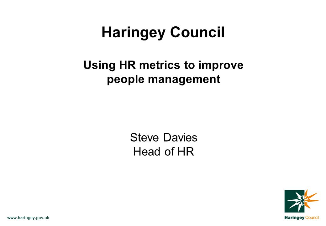 www.haringey.gov.uk Utilise existing data to develop a basket of HR performance measures Help to drive organisational effectiveness in people management Provide Value for Money (VFM) indicators Aims