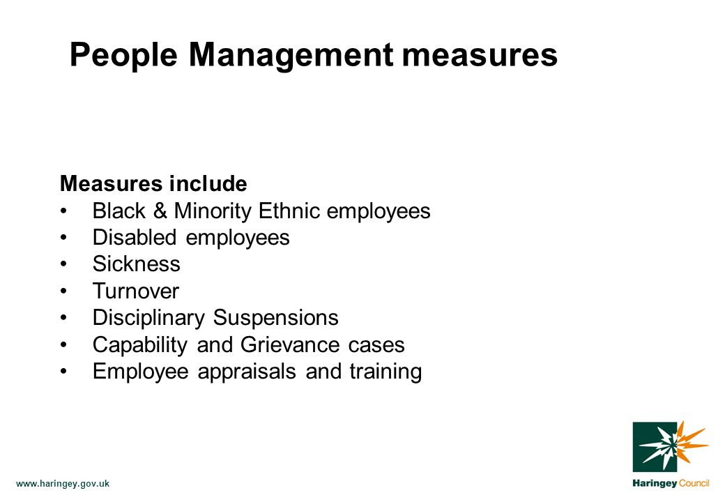 www.haringey.gov.uk Measures include Black & Minority Ethnic employees Disabled employees Sickness Turnover Disciplinary Suspensions Capability and Grievance cases Employee appraisals and training People Management measures
