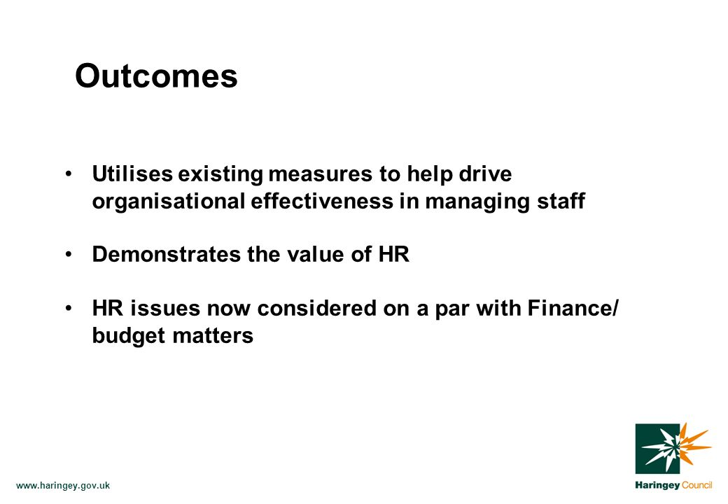 www.haringey.gov.uk Utilises existing measures to help drive organisational effectiveness in managing staff Demonstrates the value of HR HR issues now considered on a par with Finance/ budget matters Outcomes