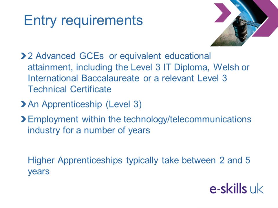 Entry requirements 2 Advanced GCEs or equivalent educational attainment, including the Level 3 IT Diploma, Welsh or International Baccalaureate or a relevant Level 3 Technical Certificate An Apprenticeship (Level 3) Employment within the technology/telecommunications industry for a number of years Higher Apprenticeships typically take between 2 and 5 years
