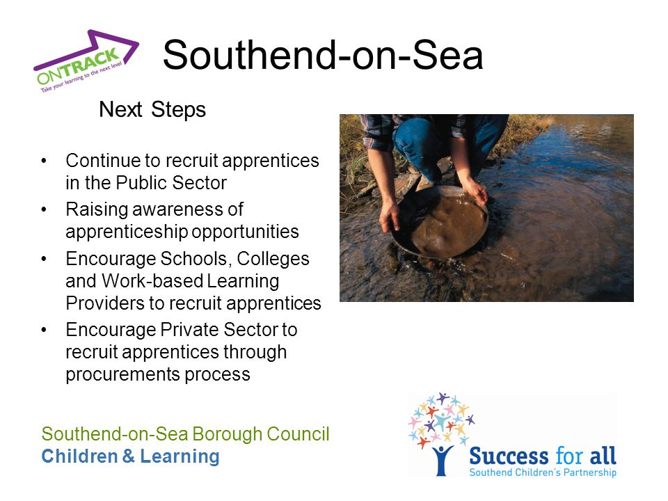 Next Steps Continue to recruit apprentices in the Public Sector Raising awareness of apprenticeship opportunities Encourage Schools, Colleges and Work-based Learning Providers to recruit apprentices Encourage Private Sector to recruit apprentices through procurements process Southend-on-Sea Borough Council Children & Learning Southend-on-Sea