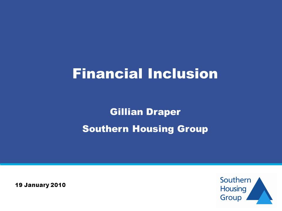 Financial Inclusion Gillian Draper Southern Housing Group 19 January 2010