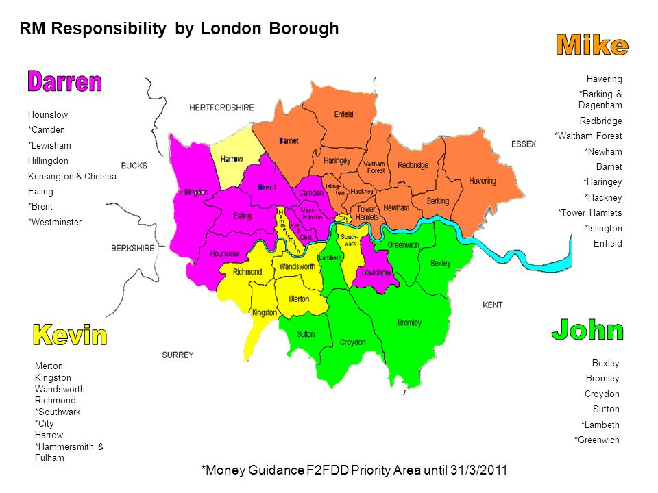 Merton Kingston Wandsworth Richmond *Southwark *City Harrow *Hammersmith & Fulham *Money Guidance F2FDD Priority Area until 31/3/2011 RM Responsibility by London Borough Hounslow *Camden *Lewisham Hillingdon Kensington & Chelsea Ealing *Brent *Westminster Havering *Barking & Dagenham Redbridge *Waltham Forest *Newham Barnet *Haringey *Hackney *Tower Hamlets *Islington Enfield Bexley Bromley Croydon Sutton *Lambeth *Greenwich