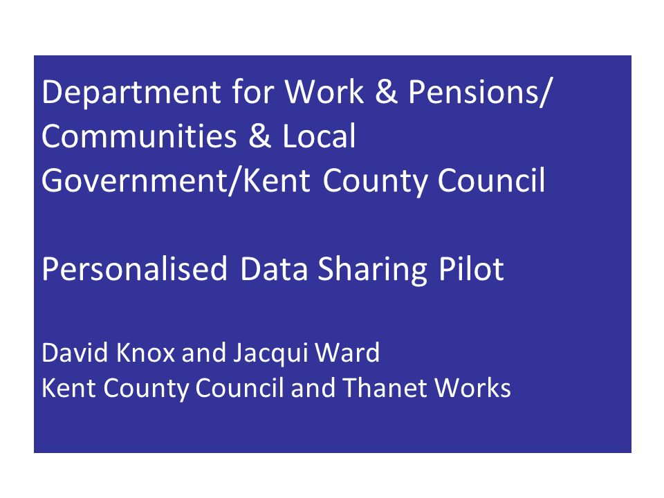 Department for Work & Pensions/ Communities & Local Government/Kent County Council Personalised Data Sharing Pilot David Knox and Jacqui Ward Kent County Council and Thanet Works