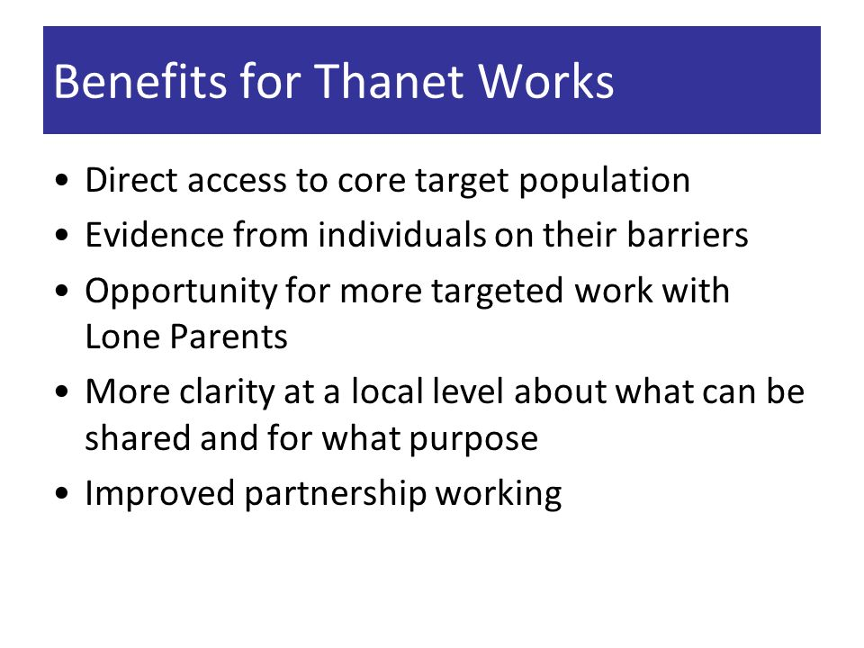 Benefits for Thanet Works Direct access to core target population Evidence from individuals on their barriers Opportunity for more targeted work with Lone Parents More clarity at a local level about what can be shared and for what purpose Improved partnership working