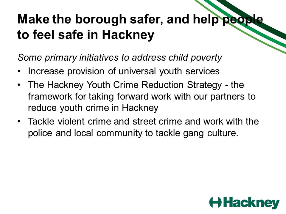 Make the borough safer, and help people to feel safe in Hackney Some primary initiatives to address child poverty Increase provision of universal yout