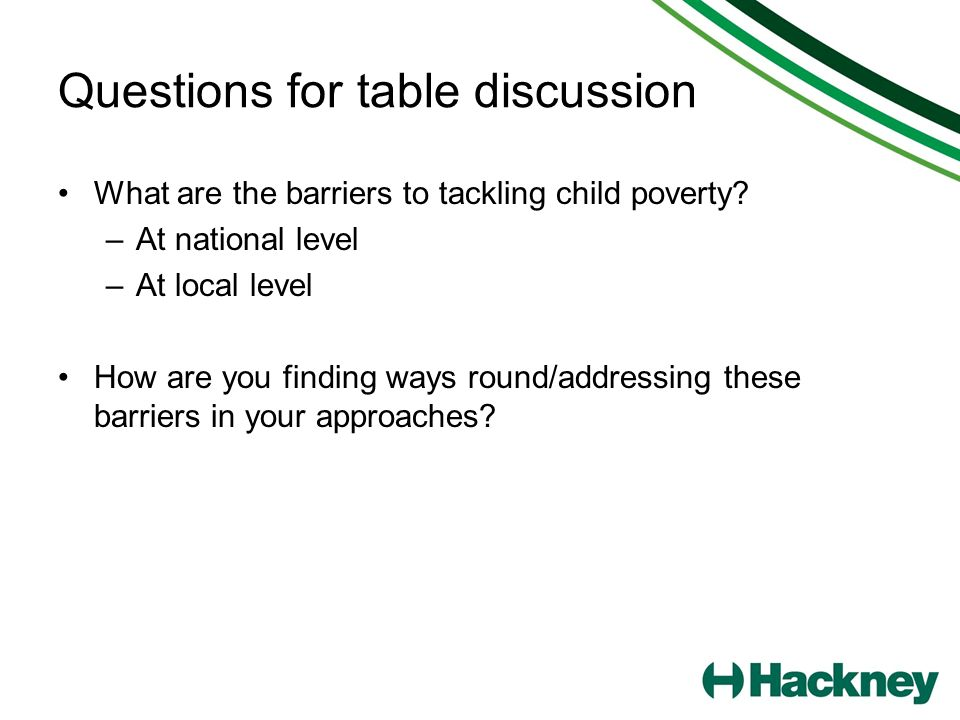 Questions for table discussion What are the barriers to tackling child poverty? –At national level –At local level How are you finding ways round/addr