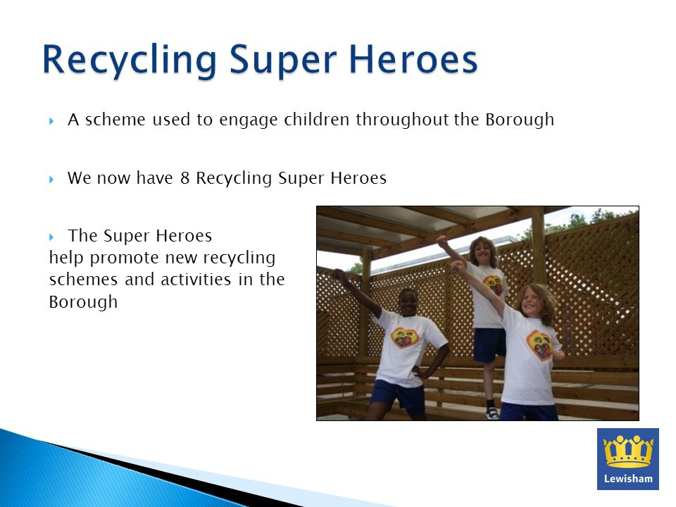 A scheme used to engage children throughout the Borough We now have 8 Recycling Super Heroes The Super Heroes help promote new recycling schemes and activities in the Borough