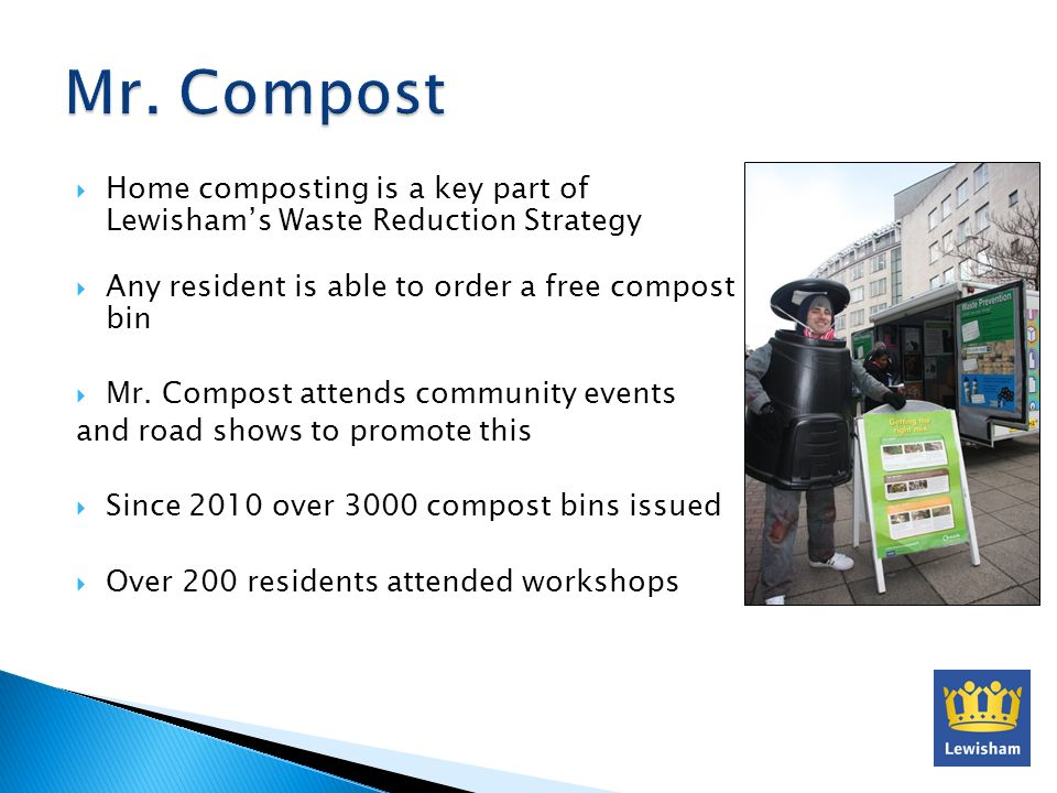 Home composting is a key part of Lewishams Waste Reduction Strategy Any resident is able to order a free compost bin Mr. Compost attends community eve