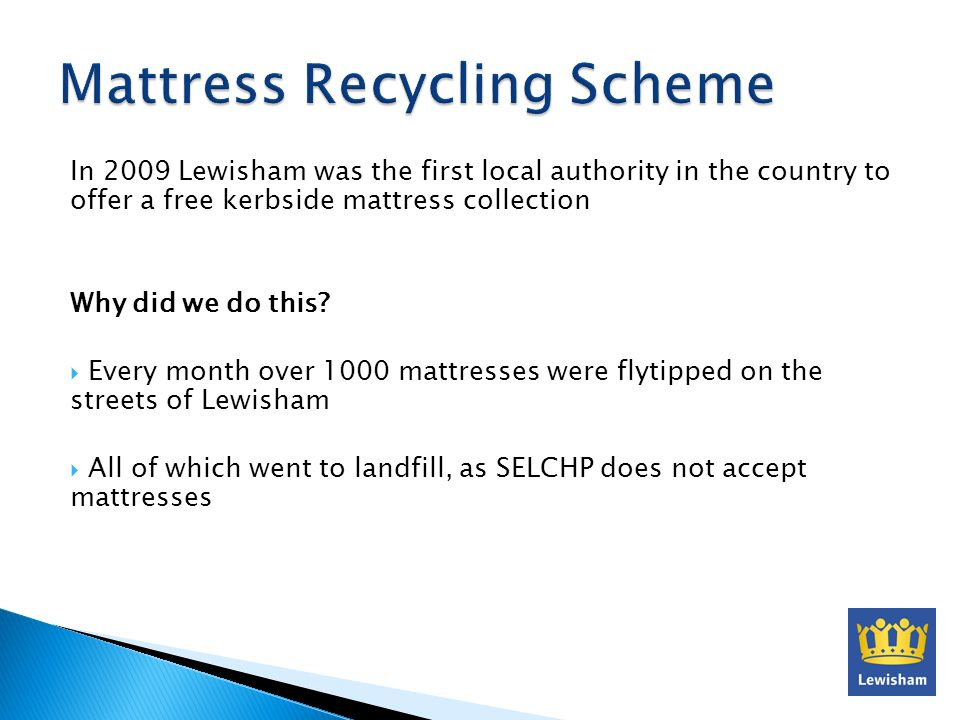 In 2009 Lewisham was the first local authority in the country to offer a free kerbside mattress collection Why did we do this? Every month over 1000 m