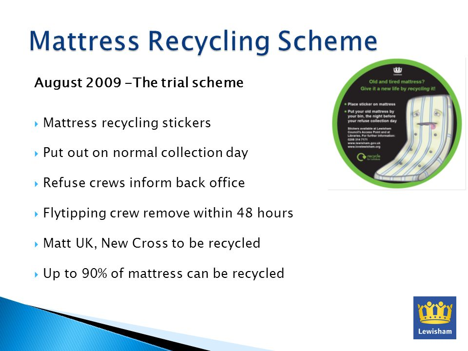 August 2009 -The trial scheme Mattress recycling stickers Put out on normal collection day Refuse crews inform back office Flytipping crew remove with