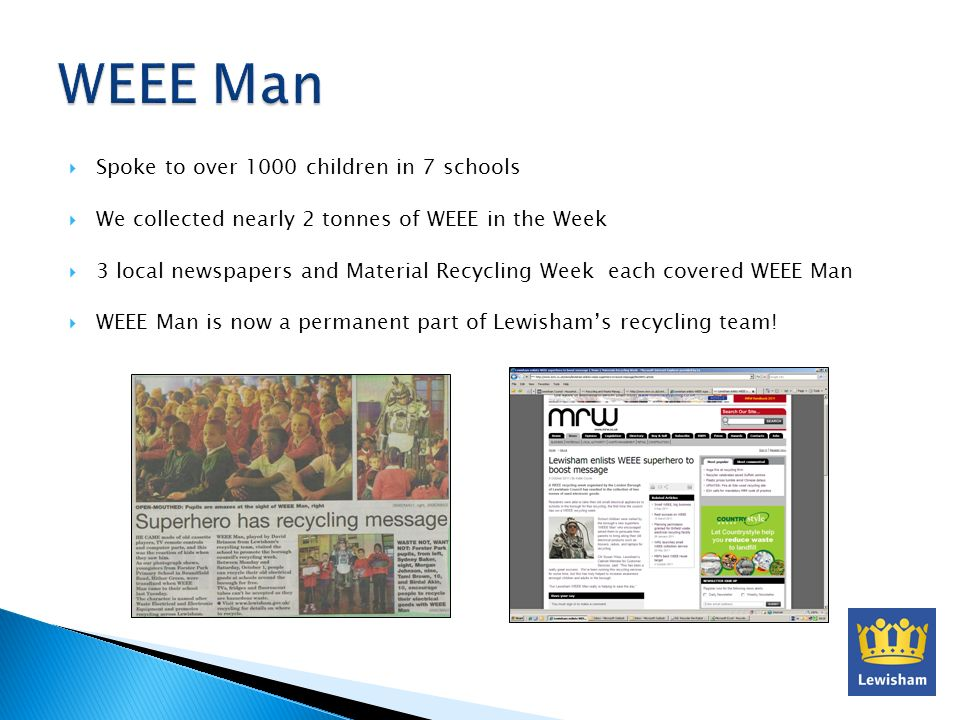Spoke to over 1000 children in 7 schools We collected nearly 2 tonnes of WEEE in the Week 3 local newspapers and Material Recycling Week each covered WEEE Man WEEE Man is now a permanent part of Lewishams recycling team!