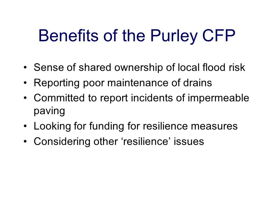 Benefits of the Purley CFP Sense of shared ownership of local flood risk Reporting poor maintenance of drains Committed to report incidents of imperme