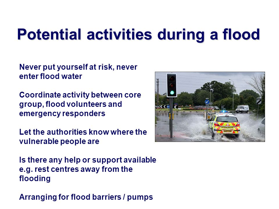 Potential activities during a flood Never put yourself at risk, never enter flood water Coordinate activity between core group, flood volunteers and emergency responders Let the authorities know where the vulnerable people are Is there any help or support available e.g.