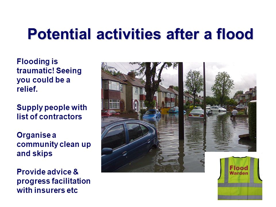 Potential activities after a flood Flooding is traumatic! Seeing you could be a relief. Supply people with list of contractors Organise a community cl