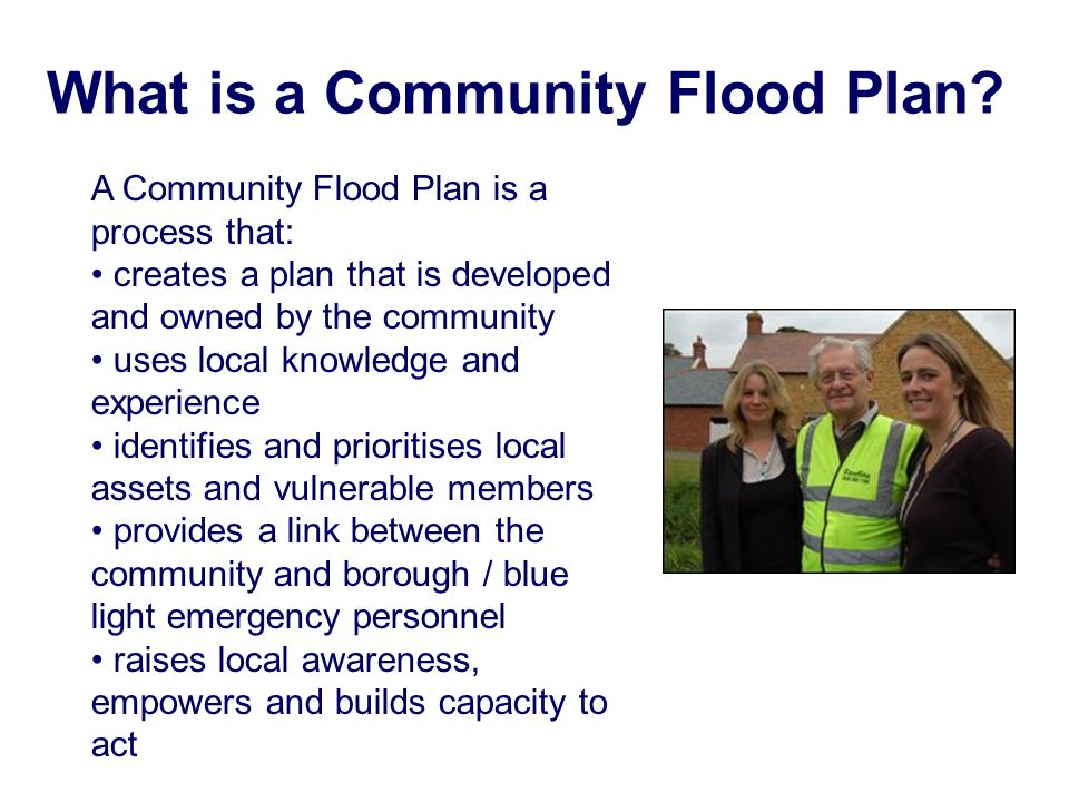 What is a Community Flood Plan? A Community Flood Plan is a process that: creates a plan that is developed and owned by the community uses local knowl