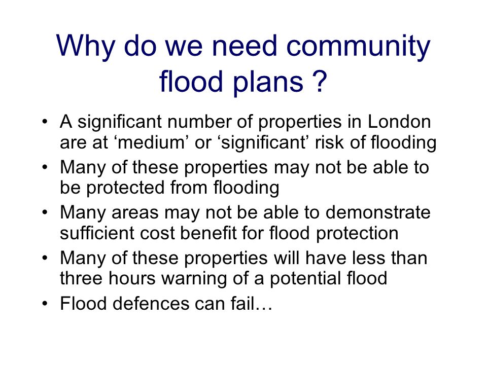 Why do we need community flood plans ? A significant number of properties in London are at medium or significant risk of flooding Many of these proper