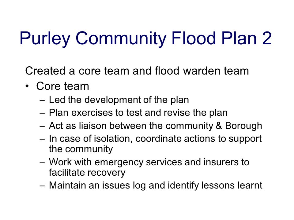 Purley Community Flood Plan 2 Created a core team and flood warden team Core team –Led the development of the plan –Plan exercises to test and revise