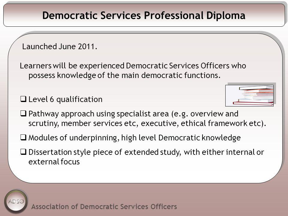 Democratic Services Professional Diploma Launched June 2011. Learners will be experienced Democratic Services Officers who possess knowledge of the ma