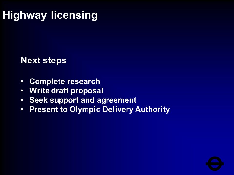 Highway licensing Next steps Complete research Write draft proposal Seek support and agreement Present to Olympic Delivery Authority
