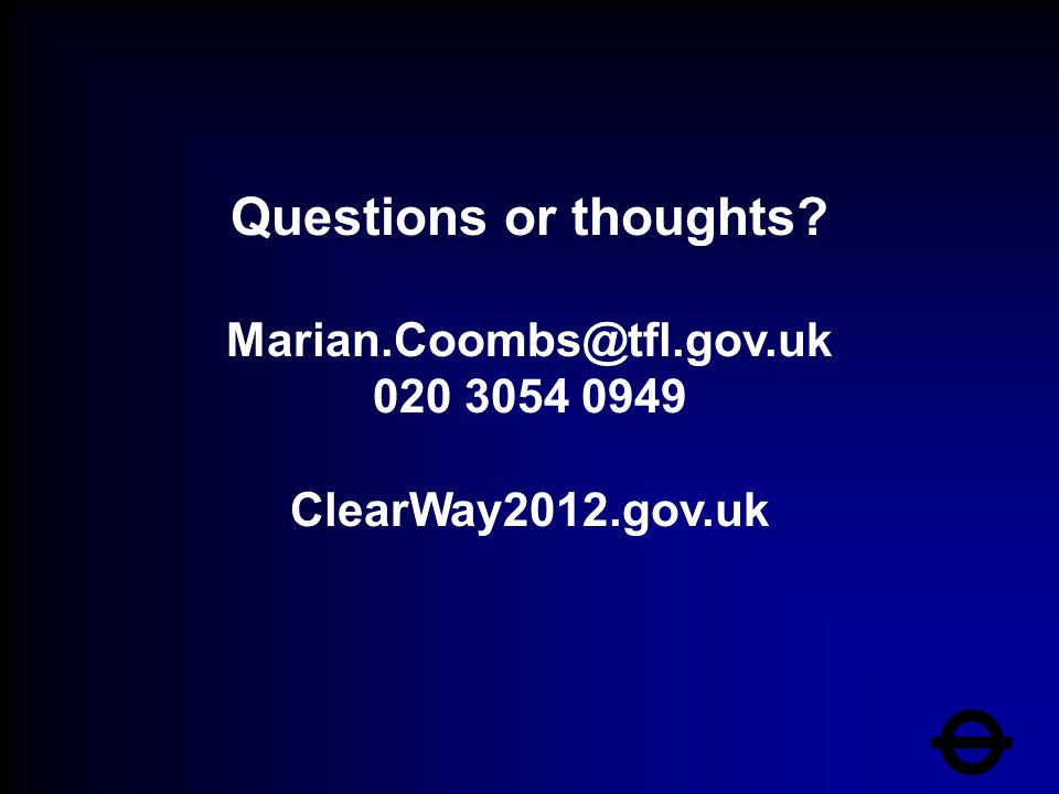 Questions or thoughts Marian.Coombs@tfl.gov.uk 020 3054 0949 ClearWay2012.gov.uk