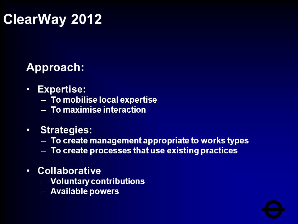 ClearWay 2012 Approach: Expertise: –To mobilise local expertise –To maximise interaction Strategies: –To create management appropriate to works types –To create processes that use existing practices Collaborative –Voluntary contributions –Available powers