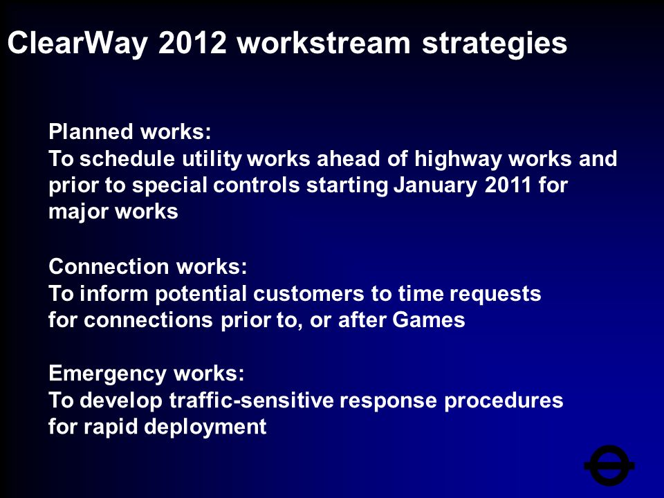 ClearWay 2012 workstream strategies Planned works: To schedule utility works ahead of highway works and prior to special controls starting January 2011 for major works Connection works: To inform potential customers to time requests for connections prior to, or after Games Emergency works: To develop traffic-sensitive response procedures for rapid deployment