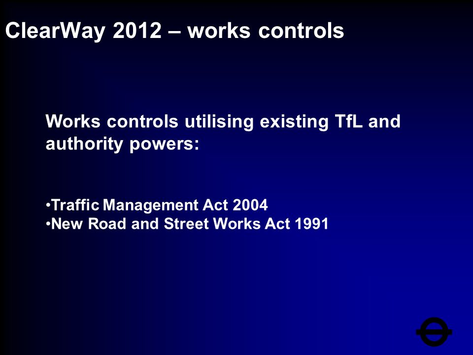 ClearWay 2012 – works controls Works controls utilising existing TfL and authority powers: Traffic Management Act 2004 New Road and Street Works Act 1991