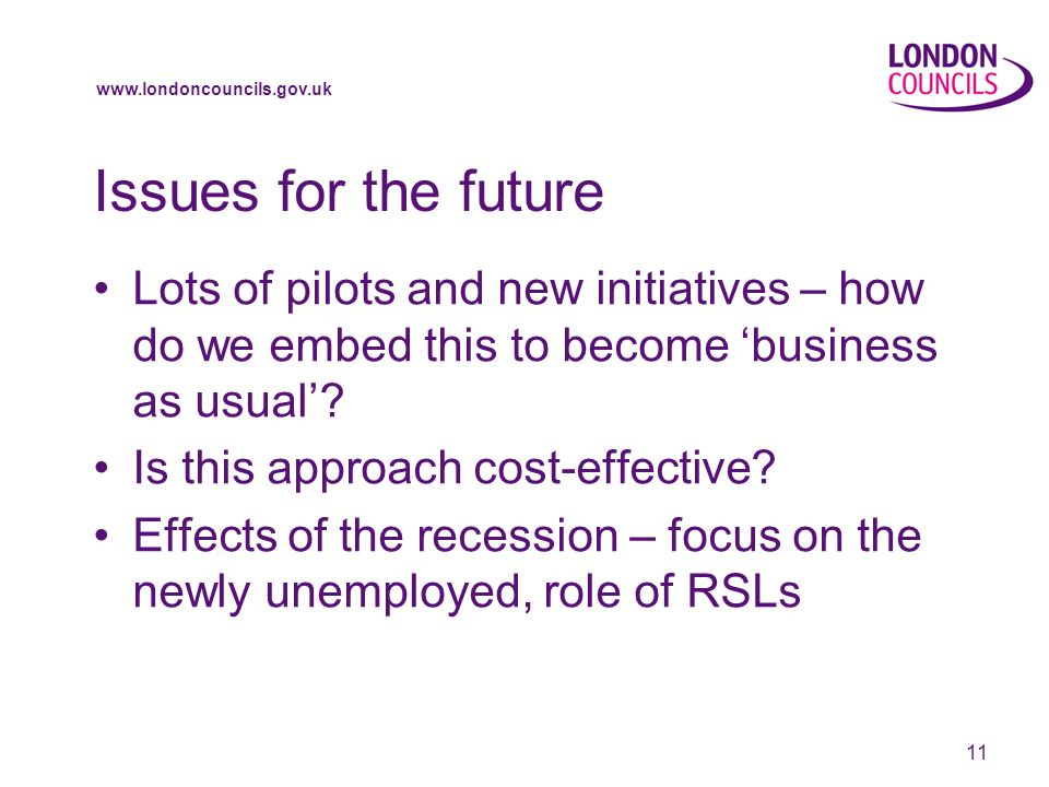 www.londoncouncils.gov.uk 11 Issues for the future Lots of pilots and new initiatives – how do we embed this to become business as usual.