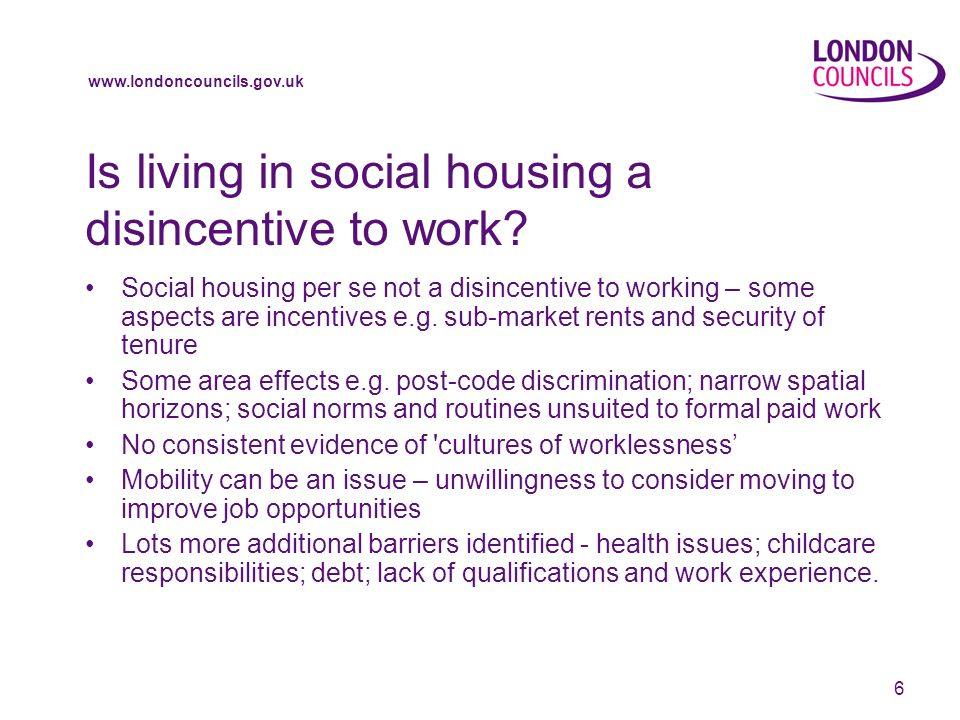 www.londoncouncils.gov.uk 6 Is living in social housing a disincentive to work.