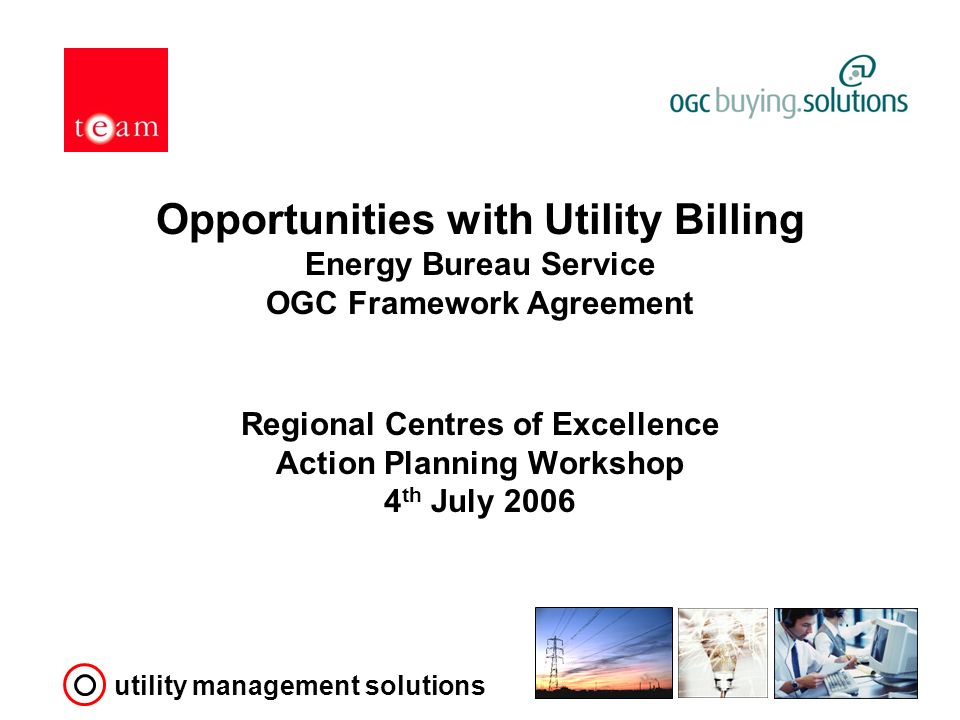 utility management solutions Opportunities with Utility Billing Energy Bureau Service OGC Framework Agreement Regional Centres of Excellence Action Planning Workshop 4 th July 2006