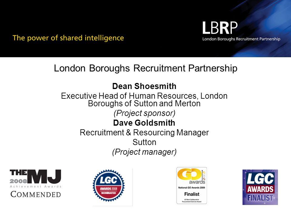 London Boroughs Recruitment Partnership Dean Shoesmith Executive Head of Human Resources, London Boroughs of Sutton and Merton (Project sponsor) Dave