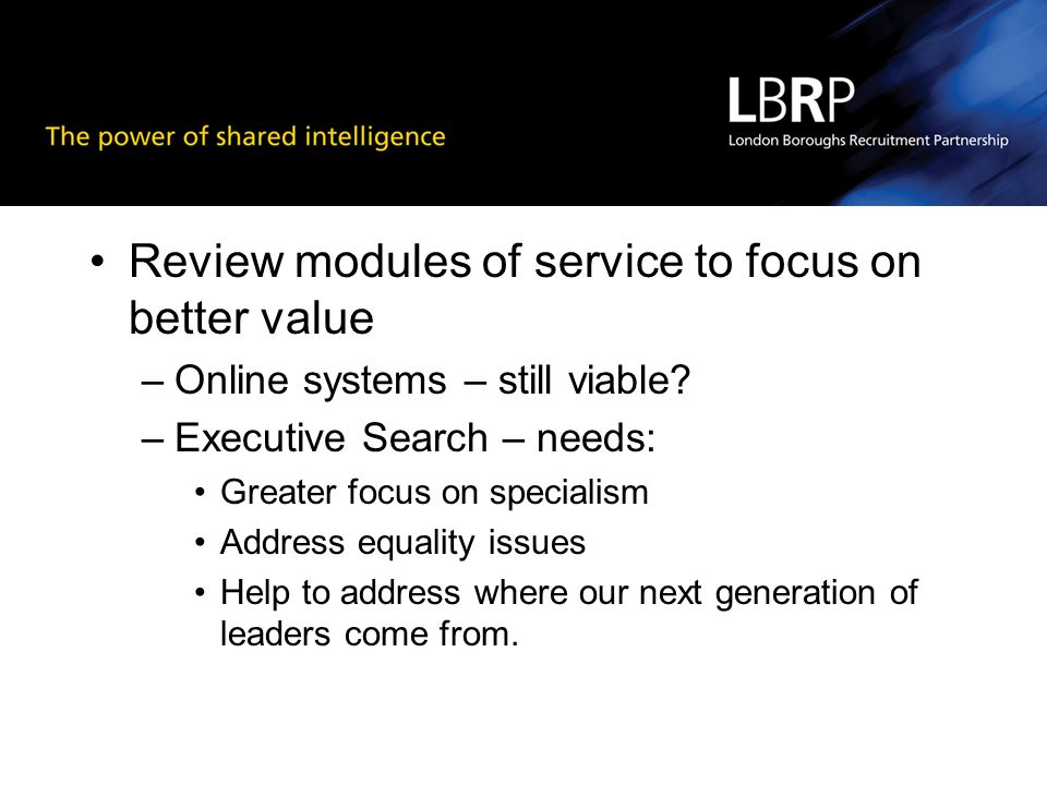 Review modules of service to focus on better value –Online systems – still viable? –Executive Search – needs: Greater focus on specialism Address equa