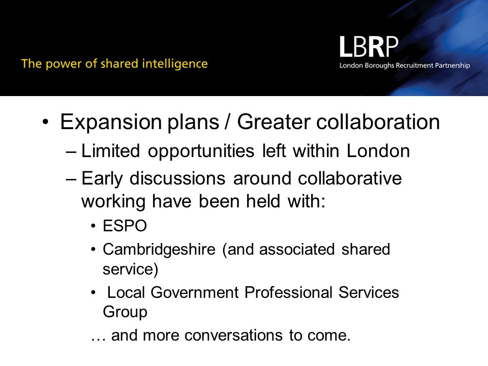 Expansion plans / Greater collaboration –Limited opportunities left within London –Early discussions around collaborative working have been held with: ESPO Cambridgeshire (and associated shared service) Local Government Professional Services Group … and more conversations to come.