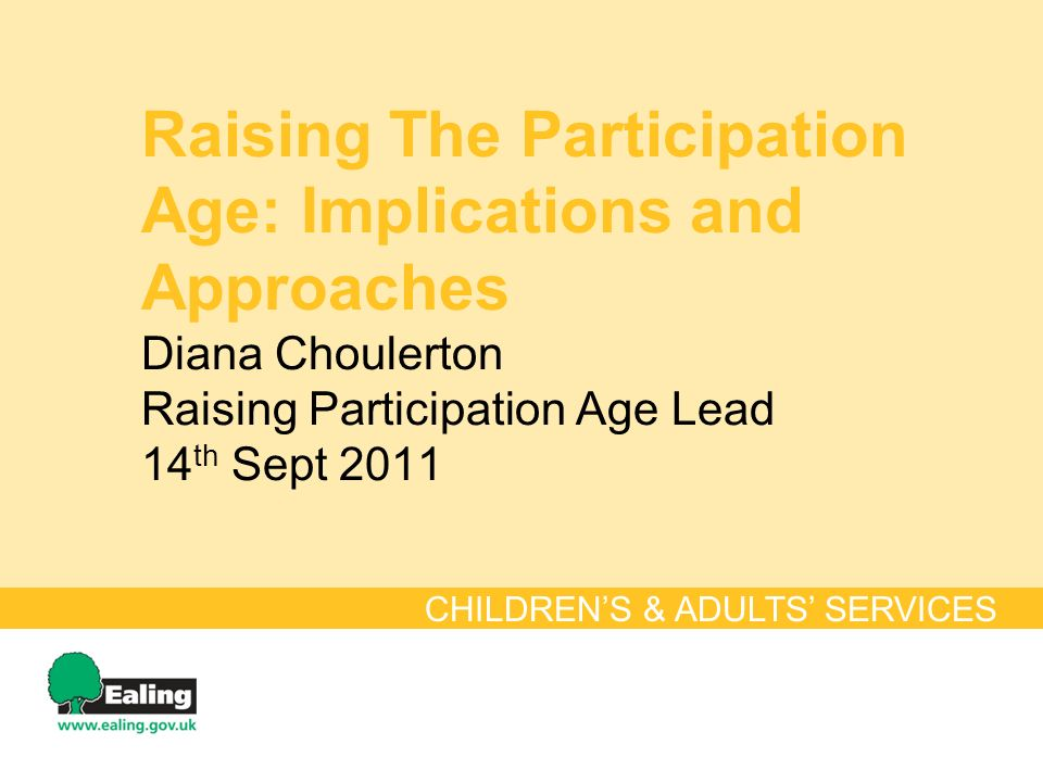Raising The Participation Age: Implications and Approaches Diana Choulerton Raising Participation Age Lead 14 th Sept 2011 CHILDRENS & ADULTS SERVICES