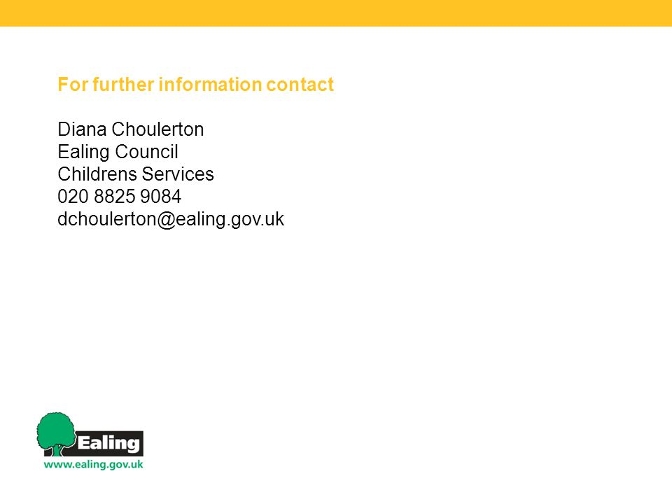 For further information contact Diana Choulerton Ealing Council Childrens Services 020 8825 9084 dchoulerton@ealing.gov.uk