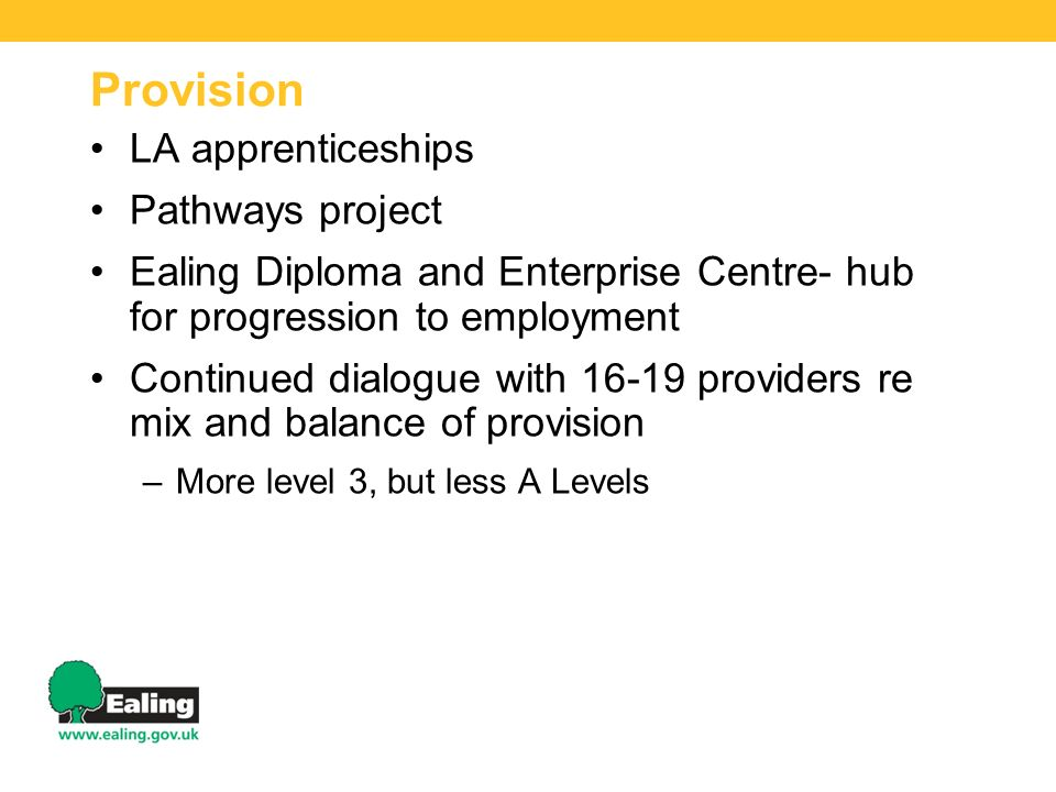 Provision LA apprenticeships Pathways project Ealing Diploma and Enterprise Centre- hub for progression to employment Continued dialogue with 16-19 providers re mix and balance of provision –More level 3, but less A Levels