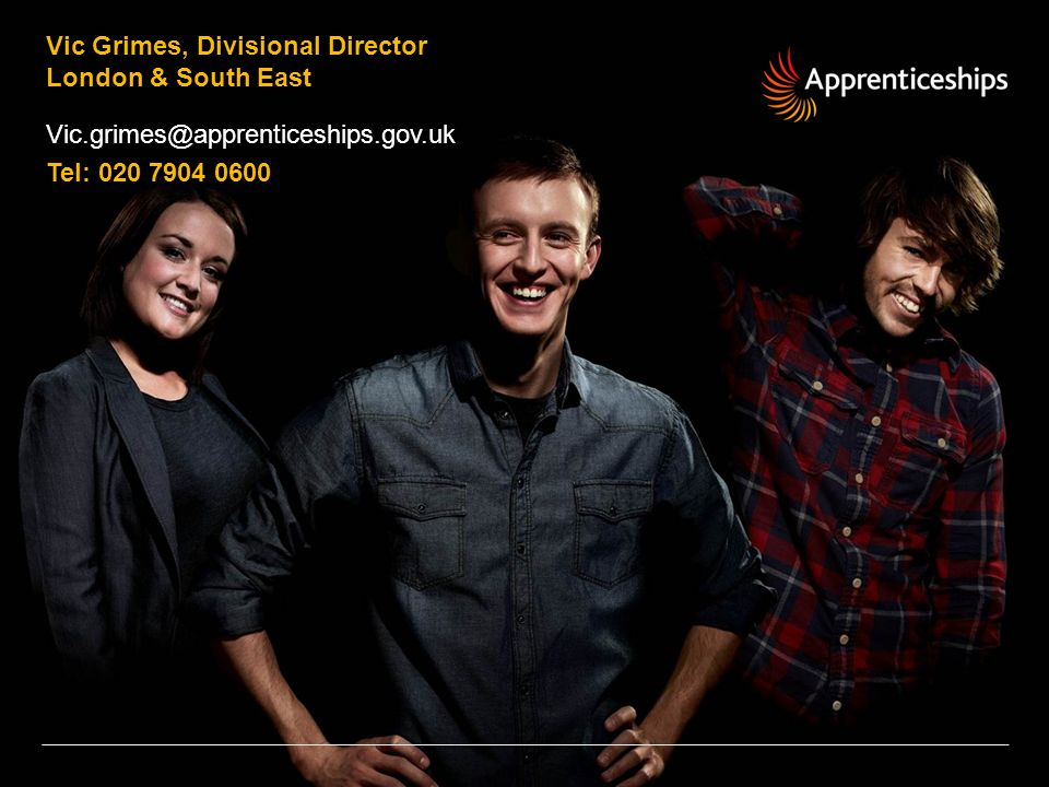 Vic Grimes, Divisional Director London & South East Vic.grimes@apprenticeships.gov.uk Tel: 020 7904 0600