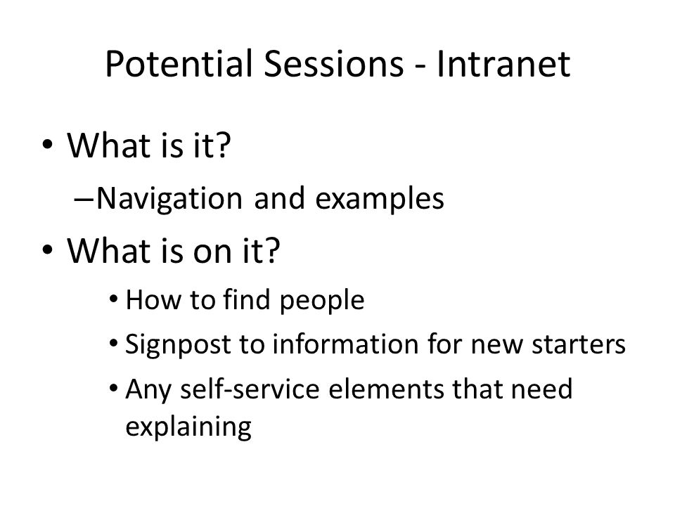 Potential Sessions - Intranet What is it? – Navigation and examples What is on it? How to find people Signpost to information for new starters Any sel