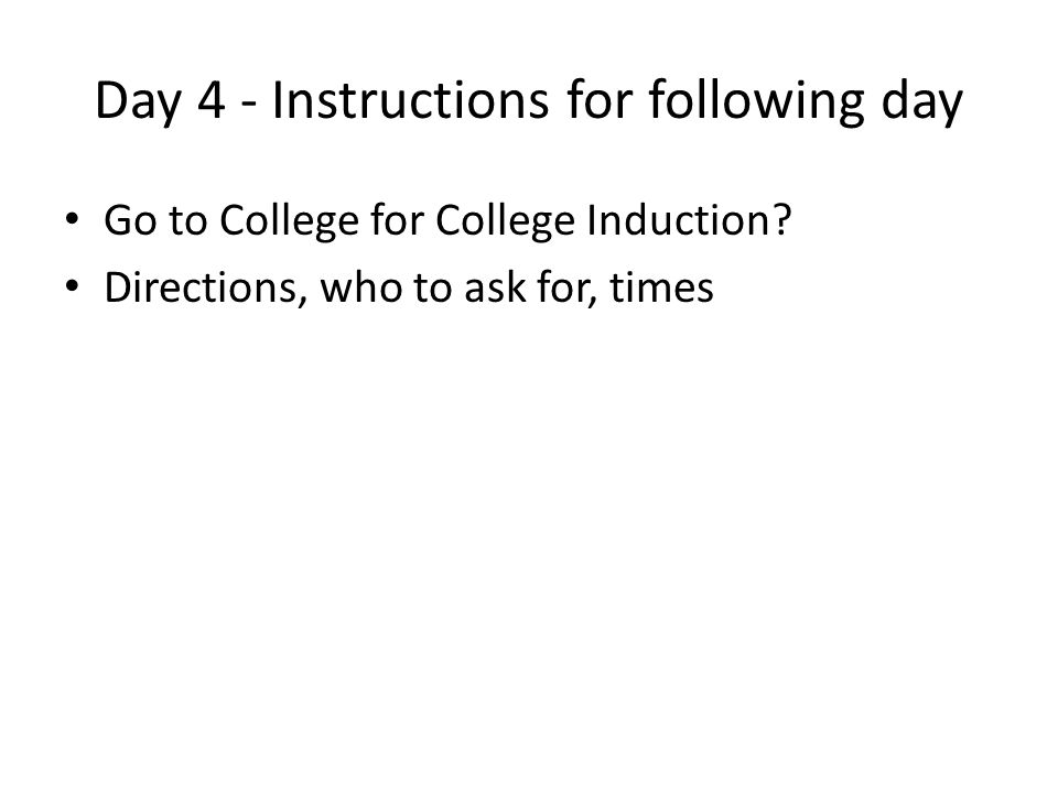 Day 4 - Instructions for following day Go to College for College Induction? Directions, who to ask for, times