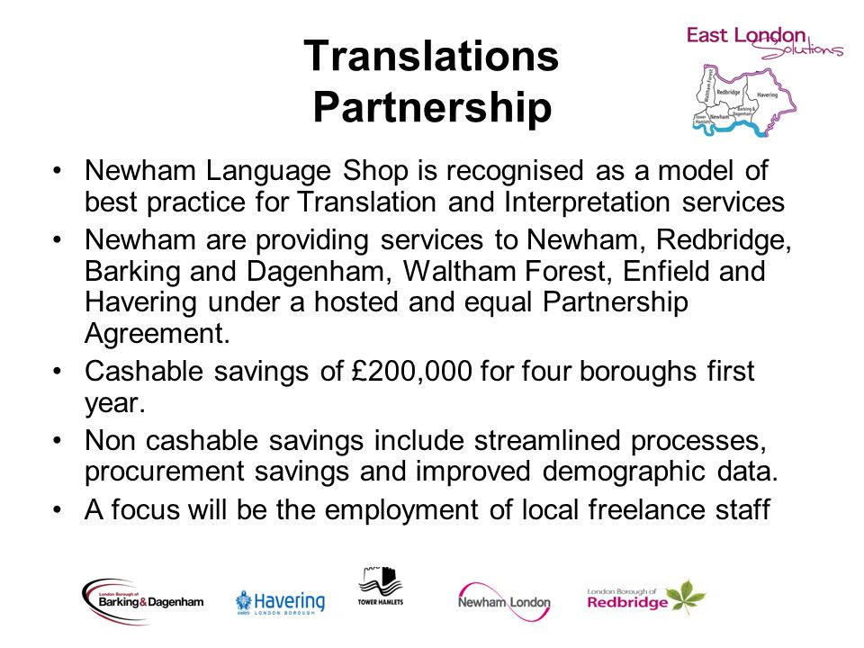 Translations Partnership Newham Language Shop is recognised as a model of best practice for Translation and Interpretation services Newham are providing services to Newham, Redbridge, Barking and Dagenham, Waltham Forest, Enfield and Havering under a hosted and equal Partnership Agreement.