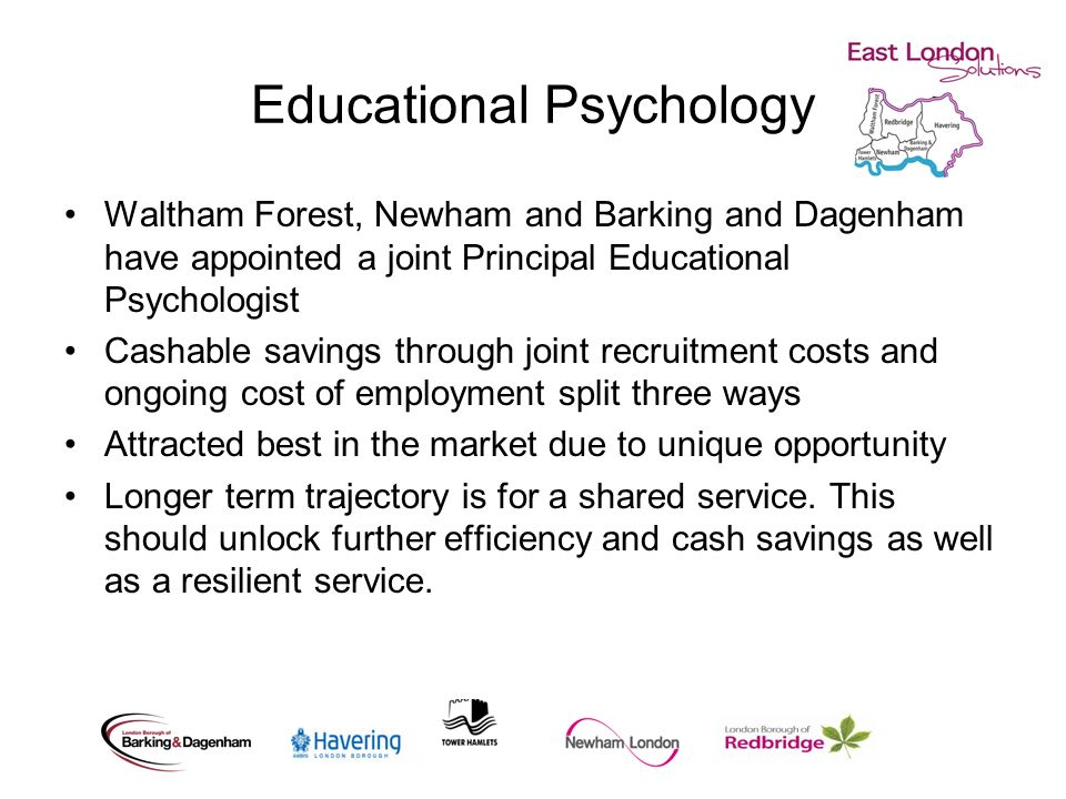 Educational Psychology Waltham Forest, Newham and Barking and Dagenham have appointed a joint Principal Educational Psychologist Cashable savings through joint recruitment costs and ongoing cost of employment split three ways Attracted best in the market due to unique opportunity Longer term trajectory is for a shared service.