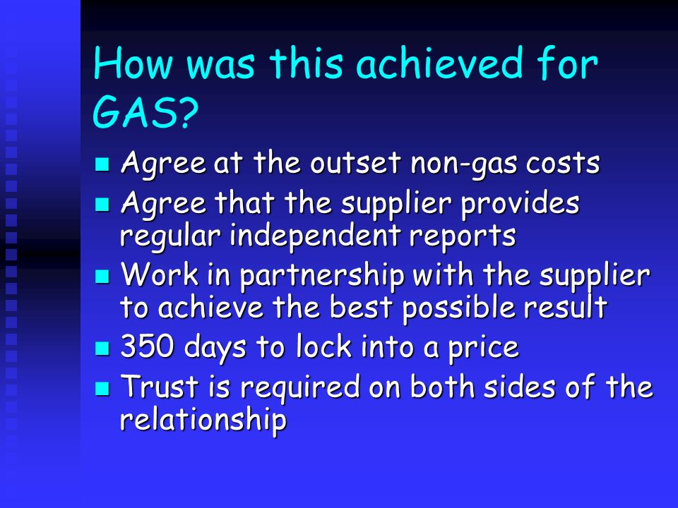 How was this achieved for GAS? Agree at the outset non-gas costs Agree at the outset non-gas costs Agree that the supplier provides regular independen