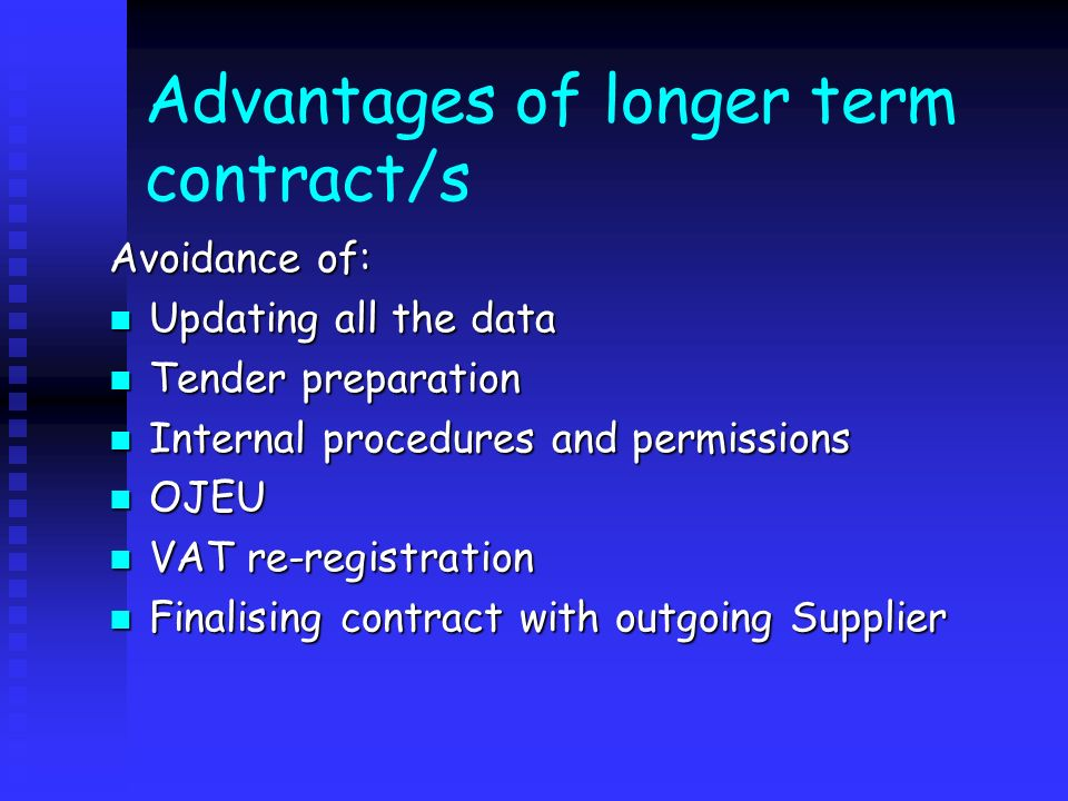 Advantages of longer term contract/s Avoidance of: Updating all the data Updating all the data Tender preparation Tender preparation Internal procedur