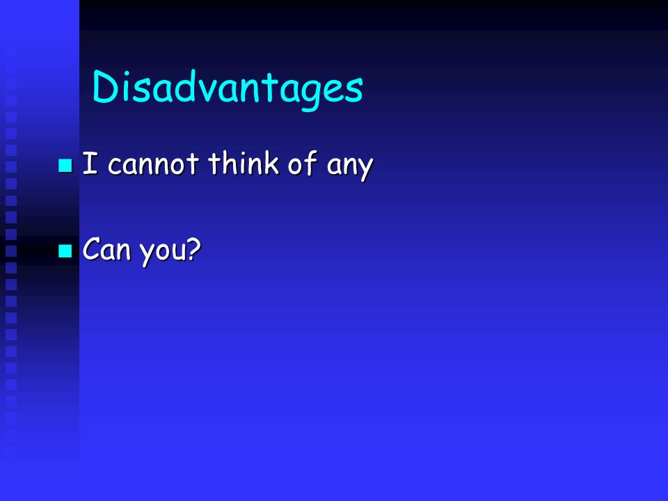 Disadvantages I cannot think of any I cannot think of any Can you? Can you?