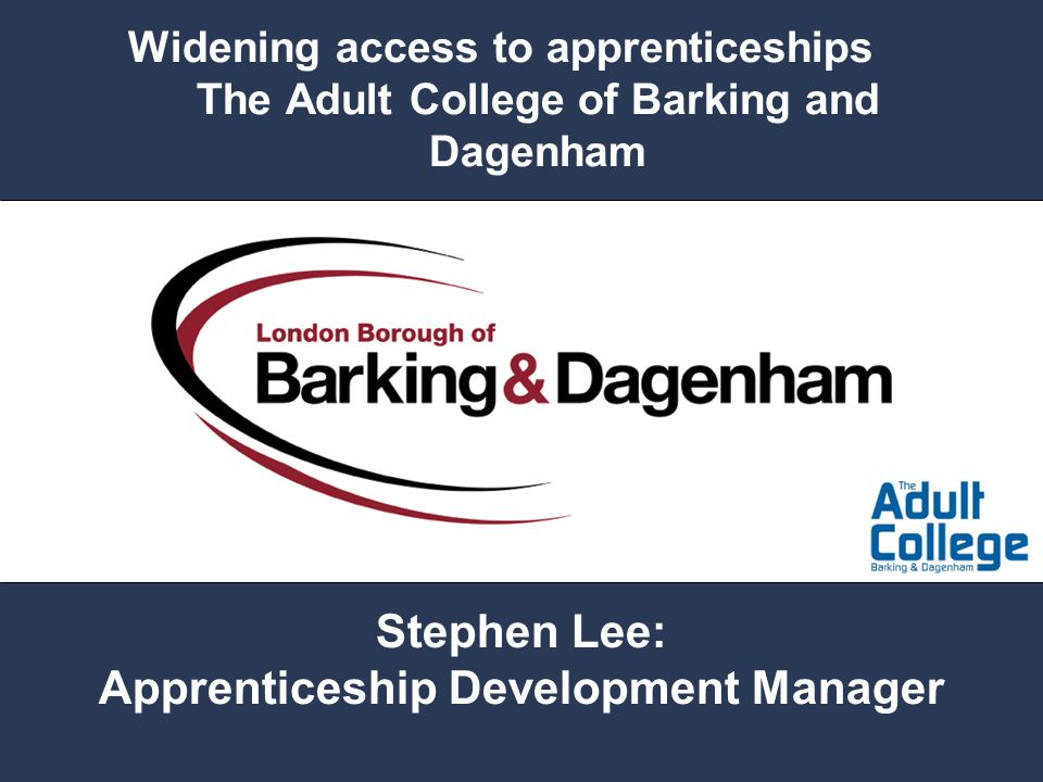 Widening access to apprenticeships The Adult College of Barking and Dagenham Stephen Lee: Apprenticeship Development Manager