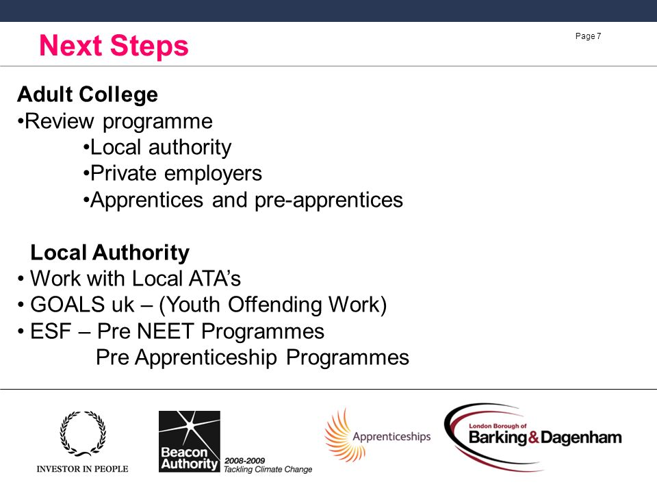 Page 7 Next Steps Adult College Review programme Local authority Private employers Apprentices and pre-apprentices Local Authority Work with Local ATAs GOALS uk – (Youth Offending Work) ESF – Pre NEET Programmes Pre Apprenticeship Programmes