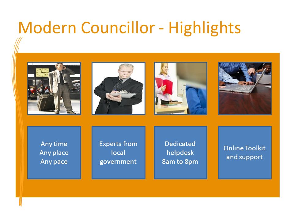Modern Councillor - Highlights Any time Any place Any pace Experts from local government Dedicated helpdesk 8am to 8pm Online Toolkit and support